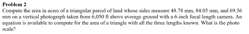 Problem 2 Compute the area in acres of a triangular parcel of land whose sides measure 48.78 mm, 84.05 mm, and 69.36 mm on a