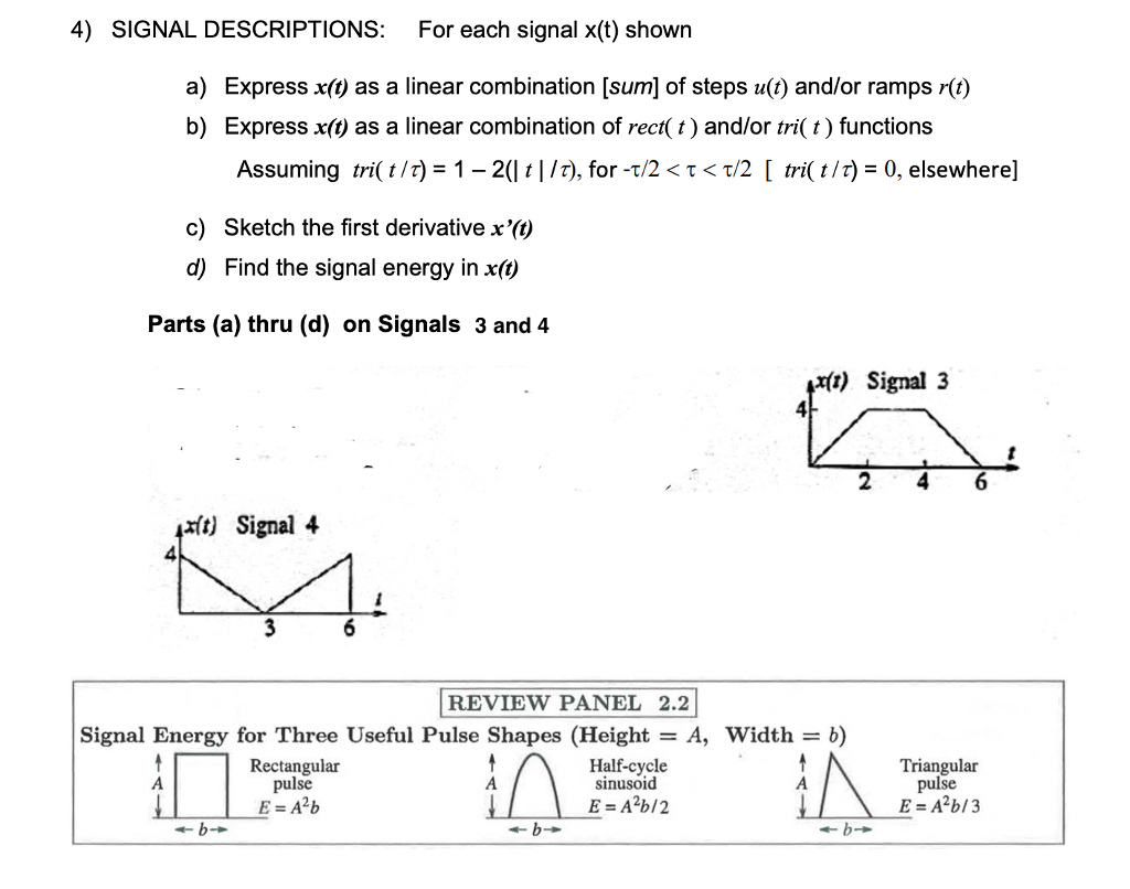 4) SIGNAL DESCRIPTIONS: For each signal x(t) shown ress x(t) as a linear combination [sum] of steps u(t) and/or ramps r(t) a) Exp b) Express x(t) as a linear combination of rect( t) and/or tri( t) functions Assuming tri( t /r) 1-21 ț l /r), for-t/2 < τ < τ/2 [ tri( t /r)-0, elsewhere] c) Sketch the first derivative x(t) d) Find the signal energy in x(t) Parts (a) thru (d) on Signals 3 and 4 xft) Signal 3 4 xít) Signal 4 4 REVIEW PANEL 2.2 Signal Energy for Three Useful Pulse Shapes (Height-A, Width -b) Rectangular pulse Half-cycle sinusoid Triangular pulse