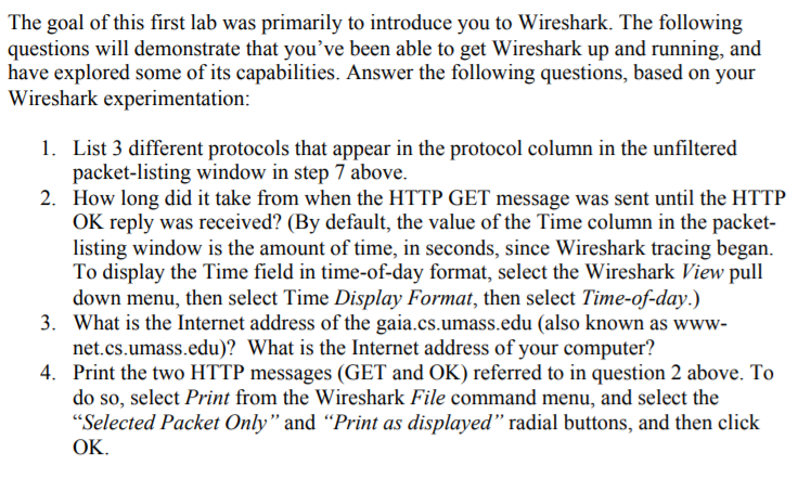 The goal of this first lab was primarily to introduce you to Wireshark. The following questions will demonstrate that youve been able to get Wireshark up and running, and have explored some of its capabilities. Answer the following questions, based on your Wireshark experimentation 1. List 3 different protocols that appear in the protocol column in the unfiltered packet-listing window in step 7 above 2. How long did it take from when the HTTP GET message was sent until the HTTP OK reply was received? (By default, the value of the Time column in the packet- listing window is the amount of time, in seconds, since Wireshark tracing began. To display the Time field in time-of-day format, select the Wireshark View pull down menu, then select Time Display Format, then select Time-of-day.) What is the Internet address of the gaia.cs.umass.edu (also known as www net.cs.umass.edu)? What is the Internet address of your computer? Print the two HTTP messages (GET and OK) referred to in question 2 above. To do so, select Print from the Wireshark File command menu, and select the Selected Packet Only and Print as displayed radial buttons, and then click OK 3. 4.