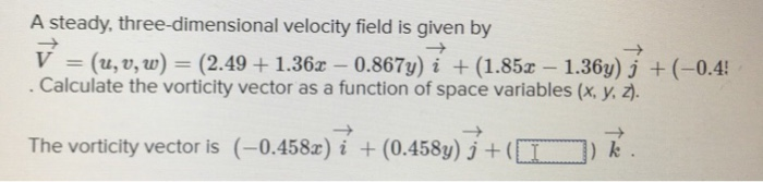 A steady, three-dimensional velocity field is given by V (u, , w) (2.491.36x 0.867y) i (1.85x 1.36y) j (-0.4 Calculate the vorticity vector as a function of space variables (x, y, z). The vorticity vector is (-0.458x)i (0.458y) j) k