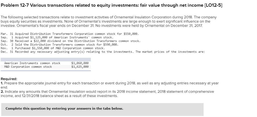 Problem 12-7 Various transactions related to equity investments: fair value through net income [LO12-5) The following selected transactions relate to investment activities of Ornamental Insulation Corporation during 2018. The company buys equity securities as investments. None of Ornamentals investments are large enough to exert significant influence on the investee. Ornamentals fiscal year ends on December 31. No investments were held by Ornamental on December 31, 2017 Mar. 31 Acquired Distribution Transformers Corporation common stock for $550,000. Sep. 1 Acquired $1,125,000 of American Instruments common stock Sep. 30 Received a $22,000 dividend on the Distribution Transformers common stock Oct. 2 Sold the Distribution Transformers common stock for $590,000 Nov. 1 Purchased $1,550,000 of M&D Corporation common stock. Dec. 31 Recorded any necessary adjusting entry(s) relating to the investments. The market prices of the investments are: American Instruments common stock M&D Corporation common stock $1,060,000 $1,625,000 Required 1. Prepare the appropriate journal entry for each transaction or event during 2018, as well as any adjusting entries necessary at year end. 2. Indicate any amounts that Ornamental Insulation would report in its 2018 income statement, 2018 statement of comprehensive income, and 12/31/2018 balance sheet as a result of these investments. Complete this question by entering your answers in the tabs below