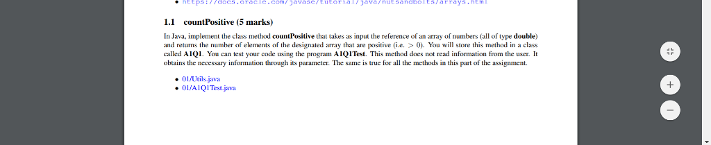 1.1 countPositive (5 marks) In Java, implement the class method countPositive that takes as input the reference of an array of numbers (all of type double) and returns the numher of elements of the designated array that are positive i.e. >0) You will store this method in a class called A1Q1. You can test your code using the program A1QITest This method does not read information from the user. I obtains the necessary information through its parameter. The same is true for all the methods in this part of the assignment 01/Utils.java OL/AIOITest.java