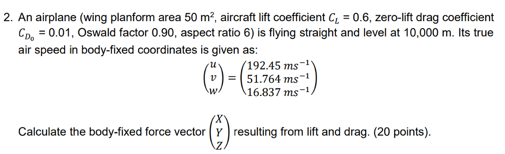 2. An airplane (wing planform area 50 m2, aircraft lift coefficient C0.6, zero-lift drag coefficient C0.01, Oswald factor 0.90, aspect ratio 6) is flying straight and level at 10,000 m. Its true air speed in body-fixed coordinates is given as: 192.45 ms-1 51.764 ms-1 16.837 ms-1 lu v ) Calculate the body-fixed force vector Y resulting from lift and drag. (20 points).