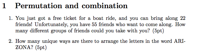 1 Permutation and combination 1. You just got a free ticket for a boat ride, and you can bring along 22 friends! Unfortunately, you have 55 friends who want to come along. How many different groups of friends could you take with you? (5pt) 2. How many unique ways are there to arrange the letters in the word ARI- ZONA? (5pt)