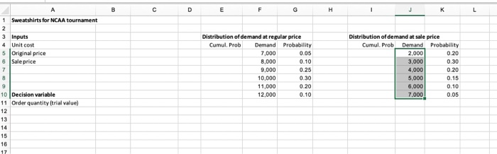 1Sweatshirts for NCAA tournament 3 Inputs 4 Unit cost 5 Original price 8 Sale price Distribution of demand at regular price Distribution of demand at sale price Cumul. Prob Demand Probability 0.05 0.10 7,000 8,000 9,000 10,000 11,000 12,000 Cunul. Pob Demand Probability 0.20 0.30 0.20 0.15 0.10 0.05 2,000 3,000 4,000 5,000 6,000 .000 0.30 10 Decision variable 11 Order quantity (trial value 16