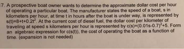 7. A prospective boat owner wants to determine the approximate dollar cost per hour of operating a particular boat. The manufacturer states the speed of a boat, s in kilometers per hour, at time t in hours after the boat is under way, is represented by s(t)-8+t+0.2t2. At the current cost of diesel fuel, the dollar cost per kilometer of traveling at speed s kilometers per hour is represented by c(s)-(0.01s-0.7)2+5. Form an algebraic expression for c(s(t), the cost of operating the boat as a function of time. (expansion is not needed)