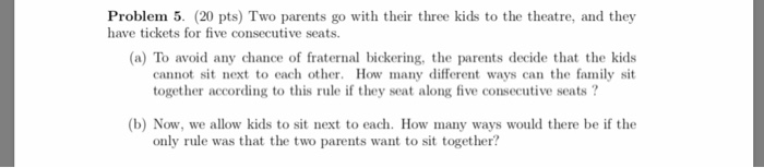 Problem 5. (20 pts) Two parents go with their three kids to the theatre, and they have tickets for five consecutive seats. (a) To avoid any chance of fraternal bickering, the parents decide that the kids cannot sit next to each other. How many different ways can the family sit together according to this rule if they seat along five consecutive seats? (b) Now, we allow kids to sit next to each. How many ways would there be if the only rule was that the two parents want to sit together?