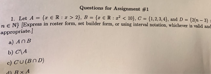 Questions for Assignment #1 Let A = {x E R : x > 2), n ros B = {x E R : z? < 10), c-(1, 2, 3, 4), and D-(2(n-3): ter form, set builder form, or using interval notation, whichever is valid and Let A= 1. n E N) [Express i si appropriate.] a) AnB b) C1A