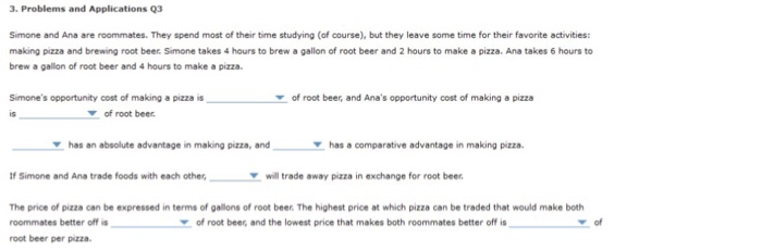 3. Problems and Applications 93 Simone and Ana are roommates. They spend most of their time studying (of course), but they leave some time for their favorite activities: making pizza and brewing root beer. Simone takes 4 hours to brew a gallon of root beer and 2 hours to make a pizza. Ana takes 6 hours to brew a gallion of root beer and 4 hours to make a pizza Simones opportunity cost of making a pizza is is of root beer, and Anas opportunity cost of making a pizza 7 of root beer has an absolute advantage in making pizza, and has a comparative advantage in making pizza. Ir Simone and Ana trade foods with each othewill trade away pizza in exchange for root beer The price of pizza can be expressed in terms of gallons of root beer. The highest price at which pizza can be traded that would make both roommates better off is root beer per pizza of root beer, and the lowest price that makes both roommates better off is