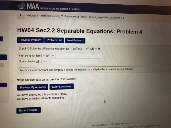MAA MATHEMATICAL ASSOCIATION OF AMERICA webwork / math2500-spring2019-wentworth/ hwo4 sec2.2 separable_ equations / 4 HW04 Sec2.2 Separable Equations: Problem 4 Previous Problem Problem List Next Problem (1 point) Solve the differential equation (z + ry?)dz +eydy First solve for In(1y2)- Now solve for y(x) t Use C as your constant and simplify it so it is not negated or multiplied by a number in your solution. Note: You can earn partial credit on this problem. Preview My AnswersSubmit Answers You have attempted this problem 0 times. You have unlimited attempts remaining. Email instructor Page generated at 01/2712019 at 09 54pm EST 2 13 1pa version PG-2.13) The