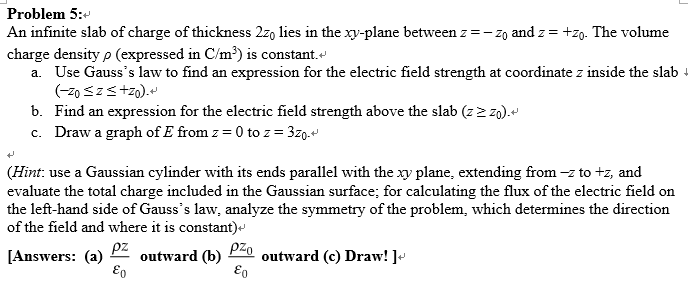 Problem 5:* An infinite slab of charge of thickness 2zo lies in the xy-plane between zZ0 and z-zo. The volume charge density p (expressed in C/m3) is constant. a. Use Gausss law to find an expression for the electric field strength at coordinate z inside the slab i b. Find an expression for the electric field strength above the slab (z2 z0). c. Draw a graph of E from z-0 to z 3Zo.^ (Hint: use a Gaussian cylinder with its ends parallel with the xy plane, extending from -z to tz, and evaluate the total charge included in the Gaussian surface; for calculating the flux of the electric field on the left-hand side of Gausss law, analyze the symmetry of the problem, which determines the direction of the field and where it is constant)- [Answers: (a) PZ outward (b) P2O outward () Draw! ]