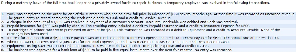 During a maternity leave of the full-time bookkeeper at a privately owned furniture repair business, a temporary employee was involved in the following transactions. 1. Work was completed on the order for one of the customers who had paid the full price in advance of $550 several months ago. At that time it was recorded as unearned revenue. The journal entry to record completing the work was a debit to Cash and a credit to Service Revenue 2. A cheque in the amount of $1,030 was received in payment of a customers account: Accounts Receivable was debited and Cash was credited 3. Prepaid insurance for $500 was paid by cheque. The resulting entry included a debit to Prepaid Insurance and a credit to Insurance Expense for $500, 4. 10 cartridges of printer toner were purchased on account for $600. This transaction was recorded as a debit to Equipment and a credit to Accounts Payable. None of the 9 cartridges has been used. 5. Interest for one month on a $6,800 note payable was accrued as a debit to Interest Expense and credit to Interest Payable for $680. The annual rate of interest is 10% 6. When the owner, L. Lowe, used $1,060 cash for personal expenses, a debit was made to L. Lowe, Capital and a credit was made to Cash. 7. Equipment costing $380 was purchased on account. This was recorded with a debit to Repairs Expense and a credit to Cash 8. The business was approved for a bank loan of $520 to be paid in five equal installments over the next five months. No entry was recorded. 8 0