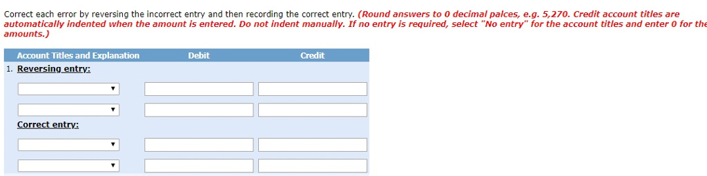 Correct each error by reversing the incorrect entry and then recording the correct entry. (Round answers to 0 decimal palces, e.g. 5,270. Credit account titles are automatically indented when the amount is entered. Do not indent manually. If no entry is required, select No entry for the account titles and enter 0 for the amounts.) Account Titles and Explanation 1. Reversing entrv: Debit Credit