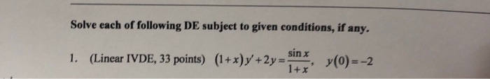 Solve each of following DE subject to given conditions, if any. sin x 1. (LinearIvDE, 33 points) (1+x)y +2y (o)--2