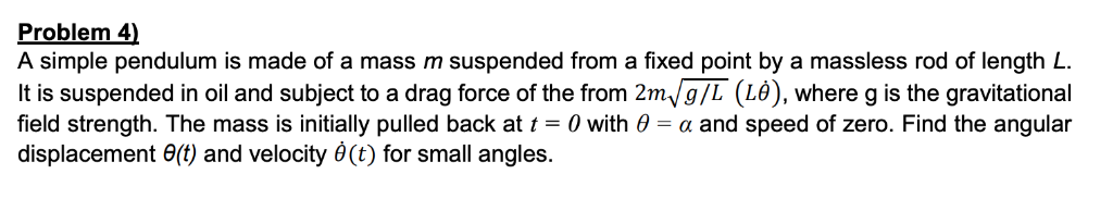 Problem 4) A simple pendulum is made of a mass m suspended from a fixed point by a massless rod of length L It is suspended i