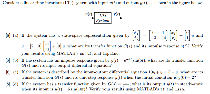 Consider a linear time-invariant (LTI) system with input u(t) and output y(t), as shown in the figure below. System [8] (a) If the system has a state-space representation given by +u and hat are its transfer function G(s) and its impulse response g(t)? Verify [6] (b) If the system has an impulse response given by g(t)eit sin(5t), what are its transfer function [G] (c) If the system is described by the input-output differential equation 10y+ y = и+ u, what are its [8 (d) If the system has a transfer function given by G(s) what is its output y(t) in steady-state 3 -42 y-[2 0] your results using MATLABs ss, tf, and impulse G(s) and its input-output differential equation? transfer function G(s) and its unit-step response y(t) when the initial condition is y(0) 2? when its input is u(t) = 5 sin(10t)? Verify your results using MATLABs tf and Isin.