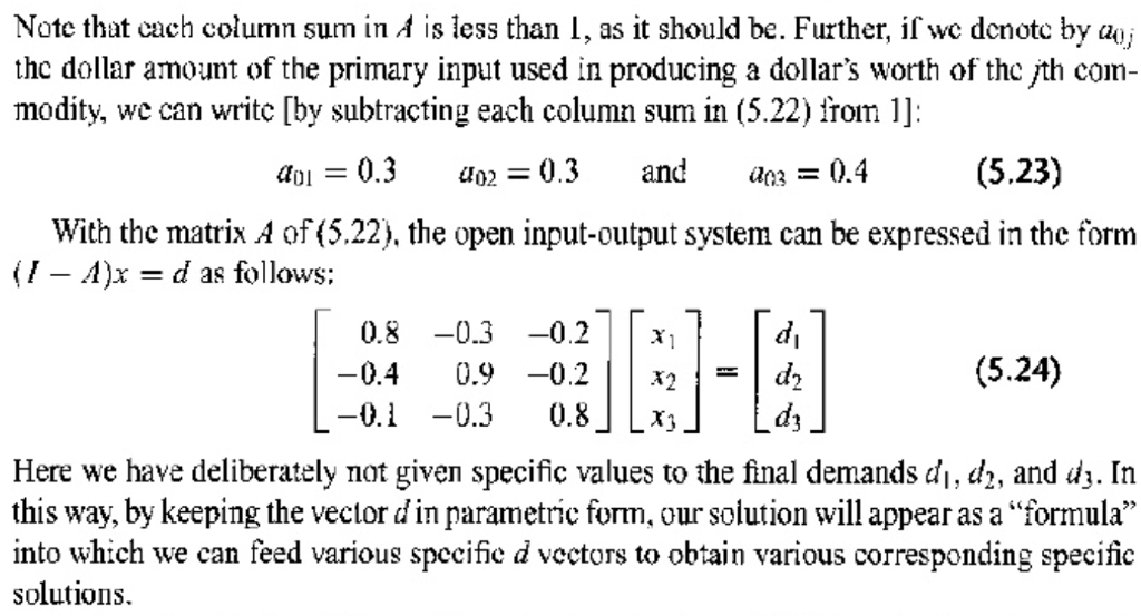 Note that cach column sum in A is less than I, as it should be. Further, if we denotc by a) thc dollar amount of the primary input used in producing a dollars worth of the jth com- modity, we can writc [by subtracting each column sum in (5.22) from 1]: aoi - 0.3 0.3 and a0.4 (5.23) With the matrix A of (5.22), the open input-output system can be expressed in the form (I - A)x - d as follows: 0.8-0.3-0.2x 0.4 0.9-0.2x2-d2 0.1 -0.3 0.8x (5.24) Here we have deliberately not given specific values to the final demands di, d2, and dj. In this way, by keeping the vector d in parametric form, our solution will appear as a formula into which we can feed various specifie d vectors to obtain various corresponding specific solutions.