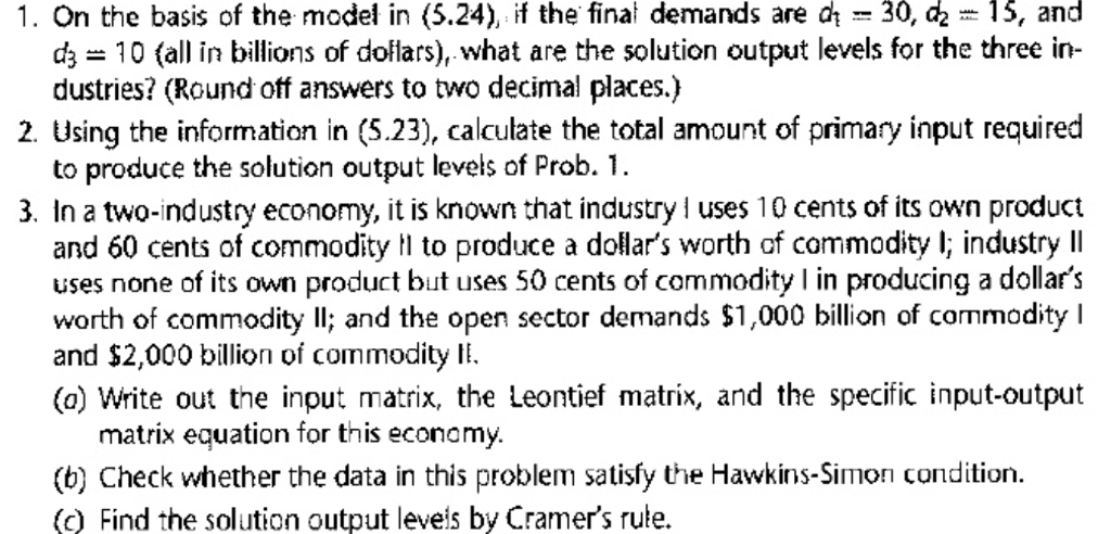 1. On the basis of the model in (5.24), if the final demands are d30, d2- 15, anod d 10 (all in billions of dollars), what are the solution output levels for the three in- dustries? (Round off answers to two decimal places.) 2. Using the information in (5.23), calculate the total amount of primary input required to produce the solution output levels of Prob. 1. 3. In a two-ndustry economy, it is known that industry uses 10 cents of its own product and 60 cents of commodity to produce a dollars worth of commodity l industry lI uses none of its own product but uses 50 cents of commodity in producing a dollars worth of commodity ll; and the open sector dernands $1,000 billion of commodity I and $2,000 billion of commodity Ii. (a) Write out the input matrix, the Leontief matrix, and the specific input-output matrix equation for this economy (b) Check whether the data in this problem satisfy the Hawkins-Simon condition. (c) Find the solution output leveis by Cramers rule.