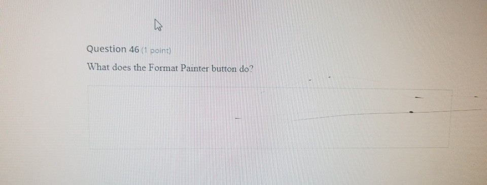 Question 46 (1 point) What does the Format Painter button do?