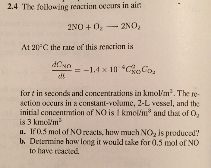 2.4 The following reaction occurs in air: 2NO + O2 2NO2 At 20°C the rate of this reaction is dCNo =-1.4 × 10-4c OCo2 dONo dt