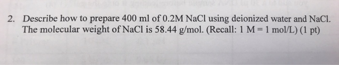 2. Describe how to prepare 400 ml of 0.2M NaCl using deionized water and NaCI. The molecular weight of NaCl is 58.44 g/mol. (Recall: 1 M 1 mol/L) (1 pt)