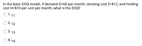 In the basic EoQ model, if demand D-60 per month, stocking cost S-$12, and holding cost H-$10 per unit per month, what is the EOQ? C1.11 12 13 14 2. C 3
