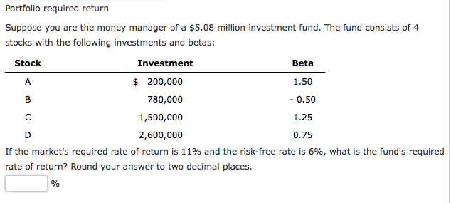 Portfolio required return Suppose you are the money manager of a 5.08in nvestment fund. The fund consists of 4 stocks with the following investments and betas Stock Investment $200,000 780,000 1,500,000 2,600,000 Beta 1.50 -0.50 1.25 0.75 If the markets required rate of return is 11% and the risk-free rate is 6%, what is the funds required rate of return? Round your answer to two decimal places.