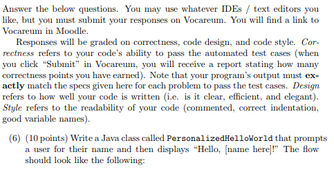 Answer the below questions. You may use whatever IDEs / text editors you like, but you must submit your responses on Vocareum. You will find a link to Vocareum in Moodle. Responses will be graded on correctness, code design, and code style. Cor- rectness refers to your codes ability to pass the automated test cases (when you click Sub in Vocareum, you will receive a report stating how many correctness points you have earned). Note that your programs output must ex- actly match the specs given here for each problem to pass the test cases. Design refers to how well your code is written (i.e. is it clear, efficient, and elegant). Style refers to the readability of your code (commented, correct indentation, good variable names) (6) (10 points) Write a Java class called PersonalizedHelloworld that prompts a user for their name and then displays Hello, name here! The flow should look like the following: