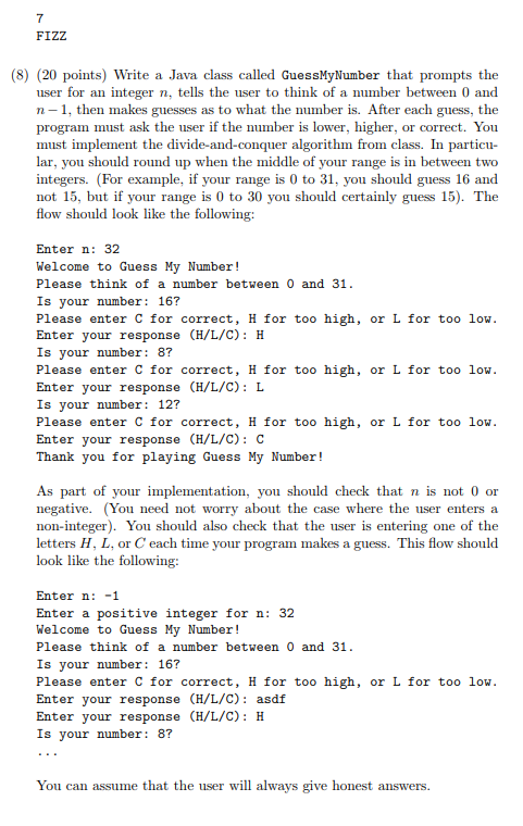 7 FIZZ (8) (20 points) Write a Java class called GuessMyNumber that prompts the user for an integer , tells the user to think of a number between 0 and n 1, then makes guesses as to what the number is. After each guess, the program must ask the user if the number is lower, higher, or correct. You must implement the divide-and-conquer algorithm from class. In particu- lar, you should round up when the middle of your range is in between two integers. (For example, if your range is 0 to 31, you should guess 16 and not 15, but if your range is 0 to 30 you should certainly guess 15). The flow should look like the following: Enter n: 32 Welcome to Guess My Number! Please think of a number between 0 and 31 Is your number: 16? Please enter C for correct, H for too high, or L for too low Enter your response (H/L/C): H Is your number: 8? Please enter C for correct, H for too high, or L for too low Enter your response (H/L/C): L Is your number: 12? Please enter C for correct, H for too high, or L for too low Enter your response (H/L/C): C Thank you for playing Guess My Number! As part of your implementation, you should check that n is not 0 or negative. (You need not worry about the case where the user enters a non-integer. You should also check that the user is entering one of the letters H, L, or C each time your program makes a guess. This flow should look like the following: Enter n: -1 Enter a positive integer for n: 32 Welcome to Guess My Number! Please think of a number between 0 and 31 Is vour number: 16? Please enter C for correct, H for too high, or L for too low Enter your response (H/L/C): asdf Enter your response (H/L/C): H Is your number: 8? You can assume that the user will always give honest answers.