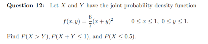 Question 12: Let X and Y have the joint probability density function Find P(X>Y), P(X Y <1), and P(X < 0.5)