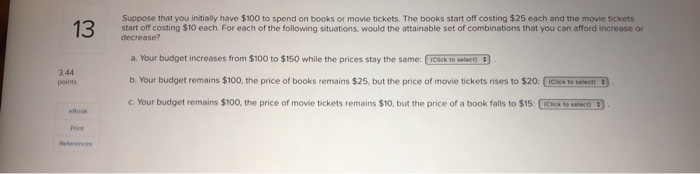 Suppose that you initially have $100 to spend on books or movie tickets. The books start off costing $25 each and the movie tickets start off costing $10 each. For each of the following situations, would the attainable set of combinations that you can afford increase or decrease? a. Your budget increases from $100 to $150 while the prices stay the same: Cick to selecto b. Your budget remains $100, the price of books remains $25, but the price of movie tickets rises to $20 c. Your budget remains $10 the price of movie tickets remains $10, but the price of a book falls to $15: 3.44 points ICick to sect) C : Print
