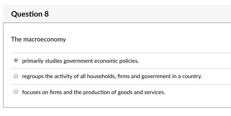 Question 8 The macroeconomy primarily studies government economic policies. O regroups the activity of all households, firms and government in a country. O focuses on firms and the production of goods and services.