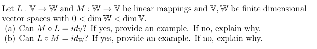 Let L:V- W and M W -V be linear mappings and V, W be finite dimensional vector spaces with 0 < dim W < dimV. (a) Can M o L = dv? If yes, provide an example. If no, explain why. (b) Can L。M-idw? If yes, provide an example. If no, explain why.