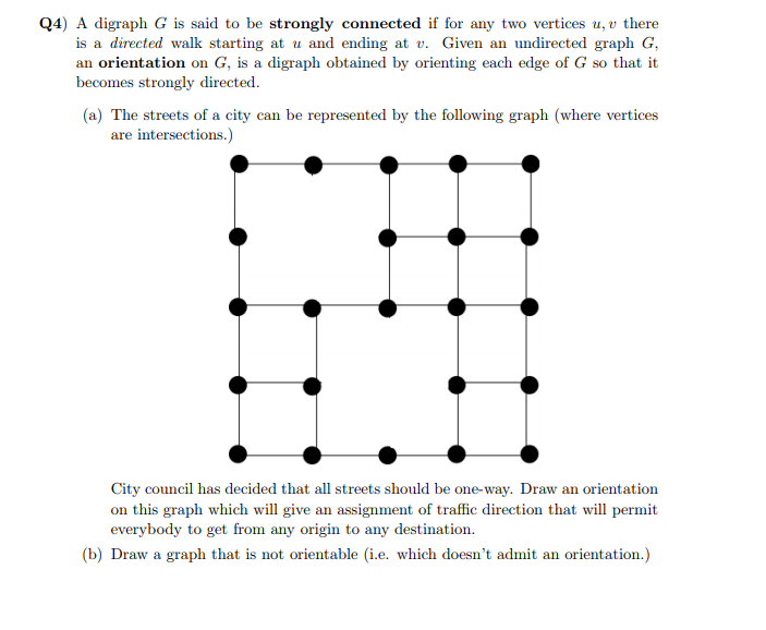 Q4) A digraph G is said to be strongly connected if for any two vertices u, v there is a directed walk starting at u and ending at v. Given an undirected graph G an orientation on G, is a digraph obtained by orienting each edge of G so that it becomes strongly directed. (a) The streets of a city can be represented by the following graph (where vertices are intersections City council has decided that all streets should be one-way. Draw an orientation on this graph which will give an assignment of traffic direction that will permit everyhody to get from any origin to any destination. b) Draw a graph that is not orientable (ie. which doesnt admit an orientation.)