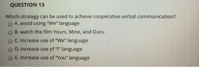 QUESTION 13 Which strategy can be used to achieve cooperative verbal communication? A. avoid using We, language O B. watch the film Yours, Mine, and Ours. O C. increase use of We language D. increase use of language O E. increase use of You language