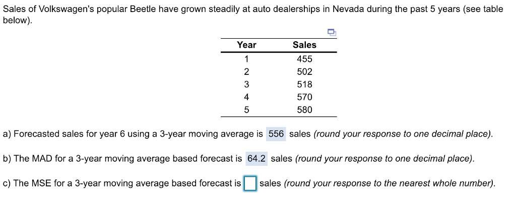 Sales of Volkswagens popular Beetle have grown steadily at auto dealerships in Nevada during the past 5 years (see table below) Year Sales 455 502 518 570 580 2 3 4 a) Forecasted sales for year 6 using a 3-year moving average is 556 sales (round your response to one decimal place) b) The MAD for a 3-year moving average based forecast is 64.2 sales (round your response to one decimal place) c) The MSE for a 3-year moving average based forecast is sales (round your response to the nearest whole number)