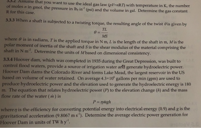 3.3.2 Assume that you want to use the ideal gas law (pV-nRT) with temperature in K, the nu of moles n in gmol, the pressure in lby in R for this case. (psi) and the volume in gal. Determine the gas constant 3.3.3 When a shaft is subjected to a twisting torque, the resulting angle of the twist 0is given by TL MS is in radians, T is the applied torque in N m, L is the length of the shaft in m, Mis the where θ polar moment of inertia of the shaft and S is the shear modulus of the material comprising the shaft in N m2. Determine the units of M based on dimensional consistency 3.3.4 Hoover dam, which was completed in 1935 during the Great Depression, was built to control flood waters, provide a source of irrigation water arfd generate hydroelectric power. Hoover Dam dams the Colorado River and forms Lake Mead, the largest reservoir in the US based on volume of water retained. On average 4.3x10 gallons per min (gpm) are used to produce hydroelectric power and the elevation used to generate the hydroelectric energy is 180 m. The equation that relates hydroelectric power (P) to the elevation change (h) and the mass flow rate of the water (m) is wheren is the efficiency for converting potential energy into electrical energy (0.9) and g is the gravitational acceleration (9.8067 m s). Determine the average electric power generation for Hoover Dam in units of TW h y