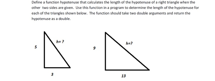 Define a function hypotenuse that calculates the length of the hypotenuse of a right triangle when the other two sides are given. Use this function in a program to determine the length of the hypotenuse for each of the triangles shown below. The function should take two double arguments and return the hypotenuse as a double. he? h-? 9 13