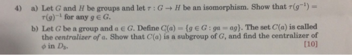 4) a) Let G and H be groups and let T:G H be an isomorphism. Show that (g-1) r(g)-1 for any geG b) Let G be a group and a e G. Define C(a) (ge G:ga ag). The set C(a) is called [10) the centralizer of a. Show that C(a) is a subgroup of G, and find the centralizer of фіп D3.