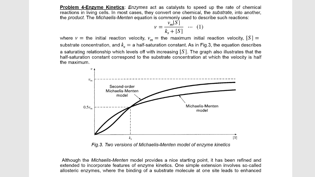 Problem4-Enzyme_Kinetics: Enzymes act as catalysts to speed up the rate of chemical reactions in living cells. In most cases, they convert one chemical, the substrate, into another, the product. The Michaelis-Menten equation is commonly used to describe such reactions: mS] k, [S] V- where v the initial reaction velocity, the maximum initial reaction velocity, [S]- substrate concentration, and ka half-saturation constant. As in Fig.3, the equation describes a saturating relationship which levels off with increasing [S. The graph also illustrates that the half-saturation constant correspond to the substrate concentration at which the velocity is half the maximum. Second-order Michaelis-Menten model 0.5 Michaelis-Menten model k, [S Fig.3. Two versions of Michaelis-Menten model of enzyme kinetics Although the Michaelis-Menten model provides a nice starting point, it has been refined and extended to incorporate features of enzyme kinetics. One simple extension involves so-called allosteric enzymes, where the binding of a substrate molecule at one site leads to enhanced