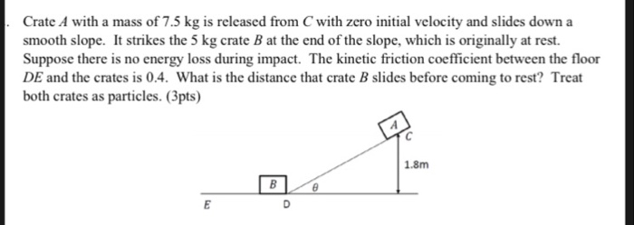 Crate A with a mass of 7.5 kg is released from C with zero initial velocity and slides down a smooth slope. It strikes the 5 kg crate B at the end of the slope, which is originally at rest. Suppose there is no energy loss during impact. The kinetic friction coefficient between the floor DE and the crates is 0.4. What is the distance that crate B slides before coming to rest? Treat both crates as particles. (3pts) 1.8m