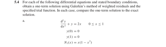 5.4 For each of the following differential equations and stated boundary conditions, obtain a one-term solution using Galerkins method of weighted residuals and the specified trial function. In each case, compare the one-term solution to the exact solution a. d2 dr2 y(1)=0 Ni (x) = x(1-x2)