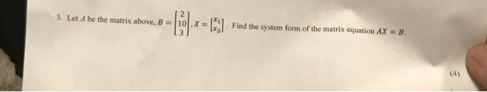 3. Let 4 be the matrix above, B10x. Find the system form of the matris equation AX B