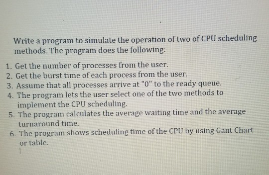 Write a program to simulate the operation of two of CPU scheduling methods. The program does the following: 1. Get the number of processes from the user 2. Get the burst time of each process from the user. 3. Assume that all processes arrive at O to the ready queue. 4. The program lets the user select one of the two methods to implement the CPU scheduling. turnaround time or table. 5. The program calculates the average waiting time and the average 6. The program shows scheduling time of the CPU by using Gant Chart