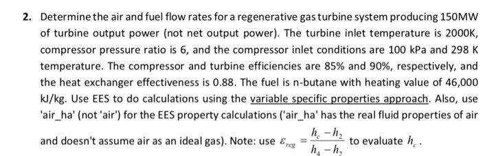 Determine the air and fuel flow rates for a regenerative gas turbine system producing 150MW of turbine output power (not net output power). The turbine inlet temperature is 2000K, compressor pressure ratio is 6, and the compressor inlet conditions are 100 kPa and 298 K temperature. The compressor and turbine efficiencies are 85% and 90%, respectively, and the heat exchanger effectiveness is 0.88. The fuel is n-butane with heating value of 46,000 kJ/kg. Use EES to do calculations using the variable specific properties approach. Also, use air_ha (not air) for the EES property calculations (air_ha has the real fluid properties of air 2. and doesnt assume air as an ideal gas). Note: use εreg to evaluate he*