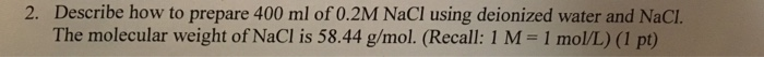2. Describe how to prepare 400 ml of 0.2M NaCl using deionized water and NaCI. The molecular weight of NaCl is 58.44 g/mol. (Recall: 1 M- 1 mol/L) (1 pt)