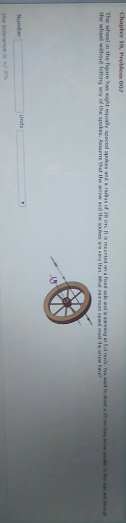 Chapter 10, Problem 007 e wheel in the figure has eight equally spaced spokes and a radius of 28 crn. It is mounted on a fixed axle and is spinning at 5.0 rev/s You want to shoot a 21m the wheel without hitting any of the spokes. Assume that the arrow and the spokes are very thin. What minimum speed must the arrow have? row shi-n ad 써rough Units Number +/-5%