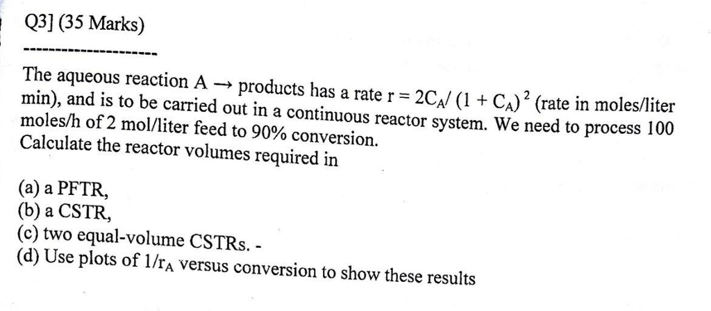 Q3] (35 Marks) The aqueous reaction A → products has a rate r = 2G/ (1 + CA) 2 (rate in moles/liter min), and is to be carried out in a continuous reactor system. We need to process 100 moles/h of 2 mol/liter feed to 90% conversion. Calculate the reactor volumes required in (a) a PFTR, (b) a CSTR, (c) two equal-volume CSTRs (d) Use plots of 1/rA versus conversion to show these results