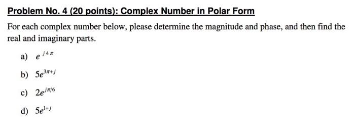 Problem No. 4 (20 points): Complex Number in Polar Form For each complex number below, please determine the magnitude and phase, and then find the real and imaginary parts. a) ej4π b) Serj c) 2ejm6 d) 5ei
