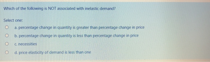 Which of the following is NOT associated with inelastic demand? Select one O a. percentage change in quantity is greater than percentage change in price O b. percentage change in quantity is less than percentage change in price O c. necessities O d. price elasticity of demand is less than one